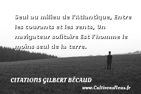 Citations Gilbert Bécaud - Seul au milieu de l Atlantique, Entre les courants et les vents, Un navigateur solitaire Est l homme le moins seul de la terre. Une citation de Gilbert Bécaud CITATIONS GILBERT BÉCAUD