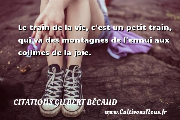 Citations Gilbert Bécaud - Le train de la vie, c est un petit train, qui va des montagnes de l ennui aux collines de la joie. Une citation de Gilbert Bécaud CITATIONS GILBERT BÉCAUD