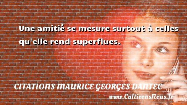 Une amitié se mesure surtout à celles qu elle rend superflues. Une citation de Maurice Georges Dantec CITATIONS MAURICE GEORGES DANTEC