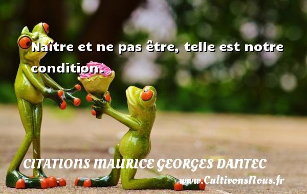 Naître et ne pas être, telle est notre condition. Une citation de Maurice Georges Dantec CITATIONS MAURICE GEORGES DANTEC