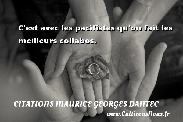 C est avec les pacifistes qu on fait les meilleurs collabos. Une citation de Maurice Georges Dantec CITATIONS MAURICE GEORGES DANTEC