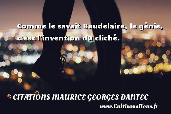 Comme le savait Baudelaire, le génie, c est l invention du cliché. Une citation de Maurice Georges Dantec CITATIONS MAURICE GEORGES DANTEC