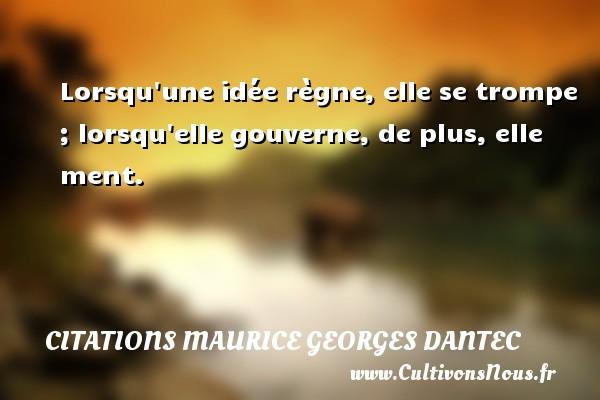 Lorsqu une idée règne, elle se trompe ; lorsqu elle gouverne, de plus, elle ment. Une citation de Maurice Georges Dantec CITATIONS MAURICE GEORGES DANTEC