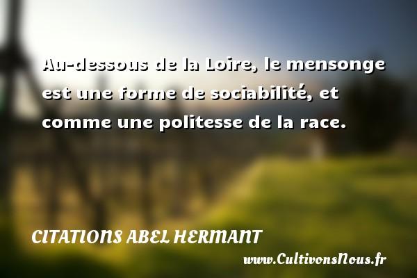 Au-dessous de la Loire, le mensonge est une forme de sociabilité, et comme une politesse de la race. Une citation d  Abel Hermant CITATIONS ABEL HERMANT