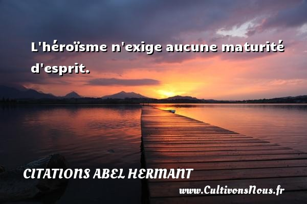 L héroïsme n exige aucune maturité d esprit. Une citation d  Abel Hermant CITATIONS ABEL HERMANT