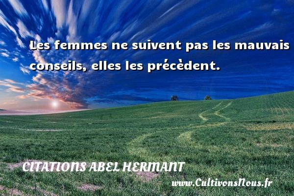 Les femmes ne suivent pas les mauvais conseils, elles les précèdent. Une citation d  Abel Hermant CITATIONS ABEL HERMANT