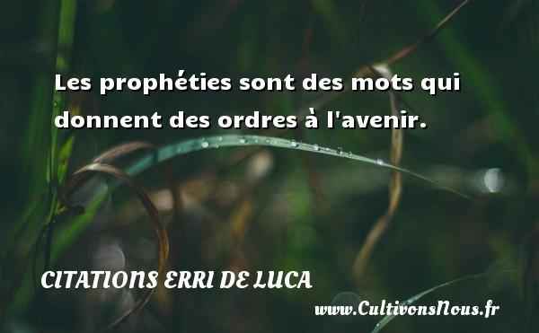 Les prophéties sont des mots qui donnent des ordres à l avenir. Une citation d  Erri De Luca CITATIONS ERRI DE LUCA