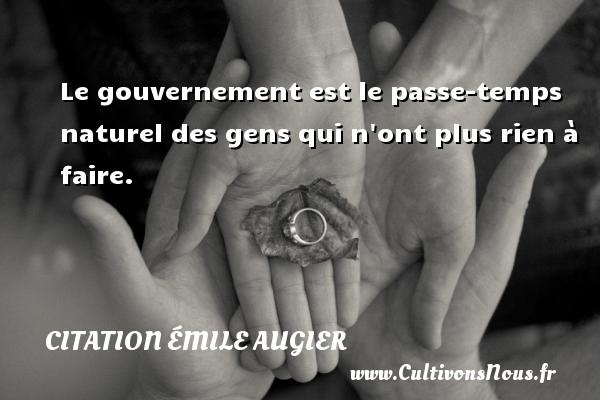 Le gouvernement est le passe-temps naturel des gens qui n ont plus rien à faire. Une citation d  Emile Augier CITATION ÉMILE AUGIER