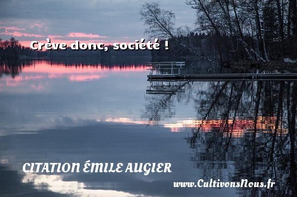 Crève donc, société ! Une citation d  Emile Augier CITATION ÉMILE AUGIER