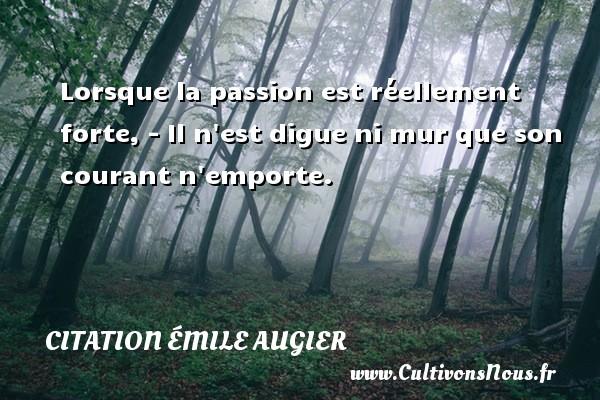 Lorsque la passion est réellement forte, - Il n est digue ni mur que son courant n emporte.  Une citation d Emile Augier CITATION ÉMILE AUGIER