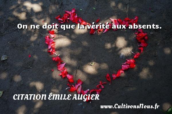 On ne doit que la vérité aux absents. Une citation d  Emile Augier CITATION ÉMILE AUGIER