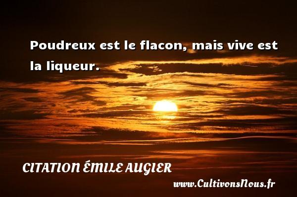 Poudreux est le flacon, mais vive est la liqueur. Une citation d  Emile Augier CITATION ÉMILE AUGIER