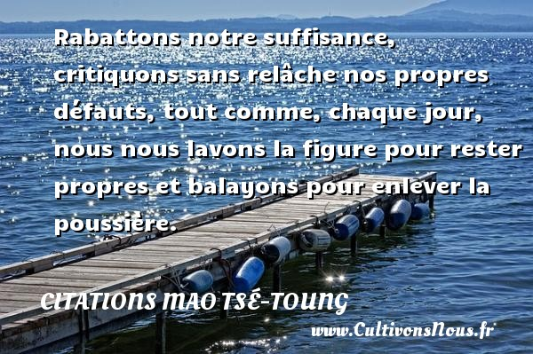 Citations Mao Tsé-Toung - Rabattons notre suffisance, critiquons sans relâche nos propres défauts, tout comme, chaque jour, nous nous lavons la figure pour rester propres et balayons pour enlever la poussière. Une citation de Mao Tsé-Toung CITATIONS MAO TSÉ-TOUNG