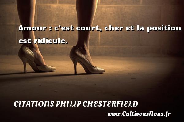 Amour : c est court, cher et la position est ridicule. Une citation de Philip Chesterfield CITATIONS PHILIP CHESTERFIELD