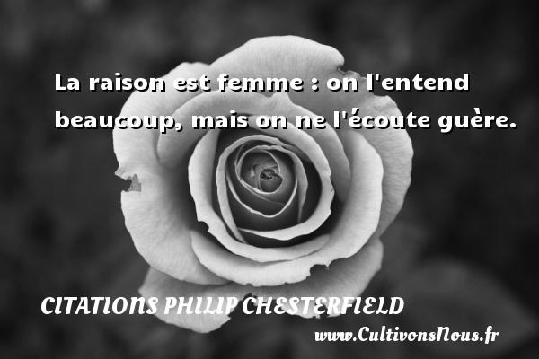 La raison est femme : on l entend beaucoup, mais on ne l écoute guère. Une citation de Philip Chesterfield CITATIONS PHILIP CHESTERFIELD