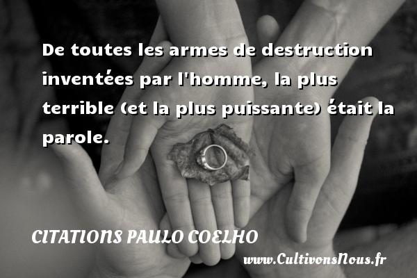 De toutes les armes de destruction inventées par l homme, la plus terrible (et la plus puissante) était la parole. Une citation de Paulo Coelho CITATIONS PAULO COELHO