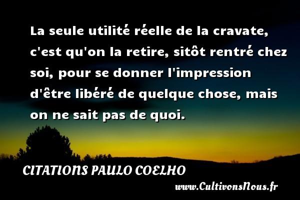 La seule utilité réelle de la cravate, c est qu on la retire, sitôt rentré chez soi, pour se donner l impression d être libéré de quelque chose, mais on ne sait pas de quoi. Une citation de Paulo Coelho CITATIONS PAULO COELHO