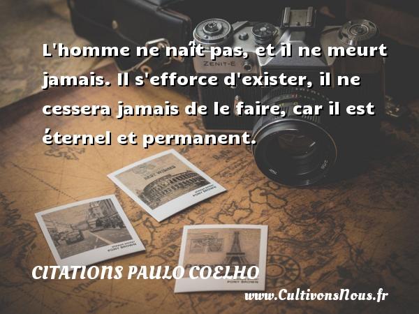 Citations Paulo Coelho - L homme ne naît pas, et il ne meurt jamais. Il s efforce d exister, il ne cessera jamais de le faire, car il est éternel et permanent. Une citation de Paulo Coelho CITATIONS PAULO COELHO