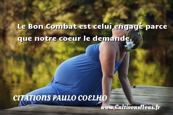 Citations Paulo Coelho - Le Bon Combat est celui engagé parce que notre coeur le demande. Une citation de Paulo Coelho CITATIONS PAULO COELHO