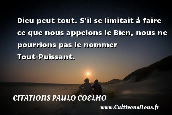 Citations Paulo Coelho - Dieu peut tout. S il se limitait à faire ce que nous appelons le Bien, nous ne pourrions pas le nommer Tout-Puissant. Une citation de Paulo Coelho CITATIONS PAULO COELHO