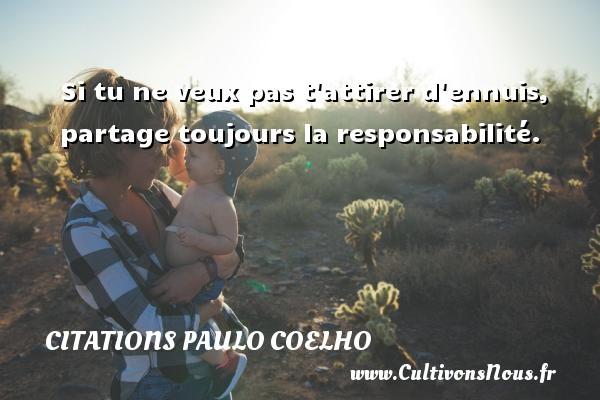Citations Paulo Coelho - Si tu ne veux pas t attirer d ennuis, partage toujours la responsabilité. Une citation de Paulo Coelho CITATIONS PAULO COELHO