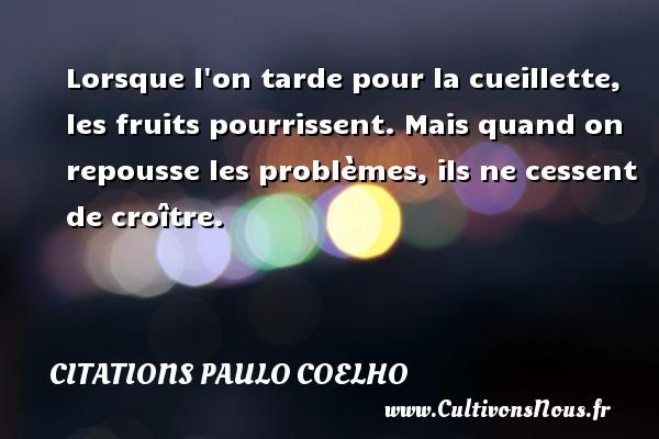 Citations Paulo Coelho - Lorsque l on tarde pour la cueillette, les fruits pourrissent. Mais quand on repousse les problèmes, ils ne cessent de croître. Une citation de Paulo Coelho CITATIONS PAULO COELHO