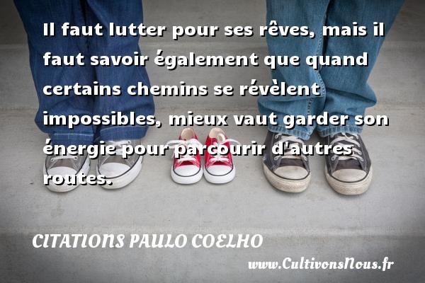 Citations Paulo Coelho - Il faut lutter pour ses rêves, mais il faut savoir également que quand certains chemins se révèlent impossibles, mieux vaut garder son énergie pour parcourir d autres routes. Une citation de Paulo Coelho CITATIONS PAULO COELHO