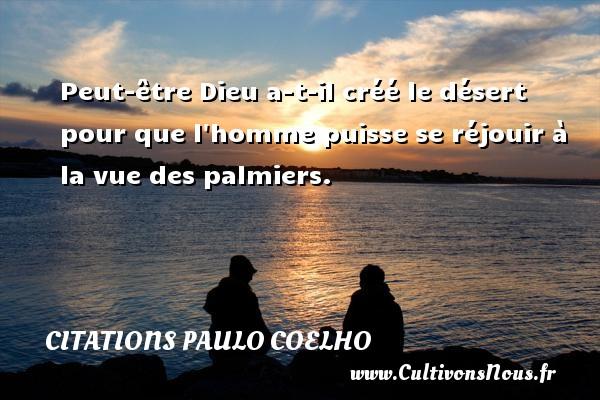 Citations Paulo Coelho - Peut-être Dieu a-t-il créé le désert pour que l homme puisse se réjouir à la vue des palmiers. Une citation de Paulo Coelho CITATIONS PAULO COELHO