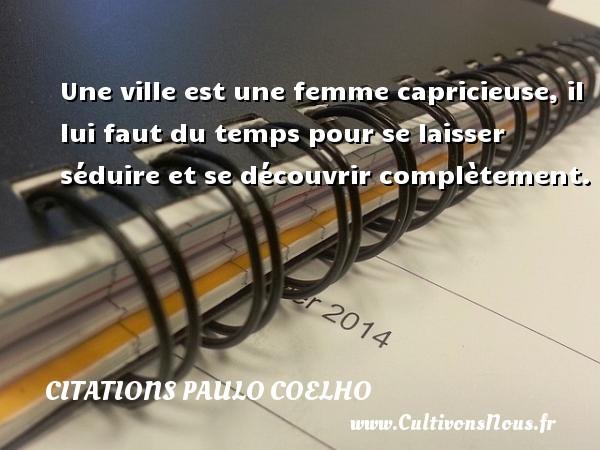 Citations Paulo Coelho - Une ville est une femme capricieuse, il lui faut du temps pour se laisser séduire et se découvrir complètement. Une citation de Paulo Coelho CITATIONS PAULO COELHO