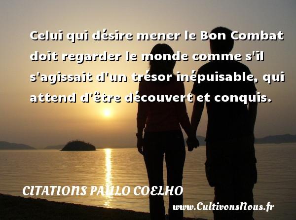 Citations Paulo Coelho - Citations désir - Celui qui désire mener le Bon Combat doit regarder le monde comme s il s agissait d un trésor inépuisable, qui attend d être découvert et conquis. Une citation de Paulo Coelho CITATIONS PAULO COELHO