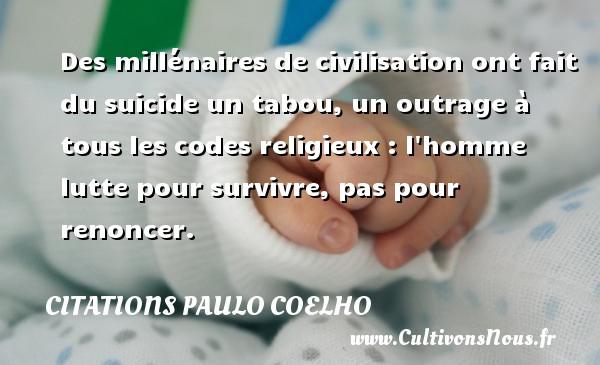 Citations Paulo Coelho - Des millénaires de civilisation ont fait du suicide un tabou, un outrage à tous les codes religieux : l homme lutte pour survivre, pas pour renoncer. Une citation de Paulo Coelho CITATIONS PAULO COELHO