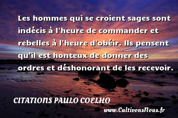 Citations Paulo Coelho - Les hommes qui se croient sages sont indécis à l heure de commander et rebelles à l heure d obéir. Ils pensent qu il est honteux de donner des ordres et déshonorant de les recevoir. Une citation de Paulo Coelho CITATIONS PAULO COELHO
