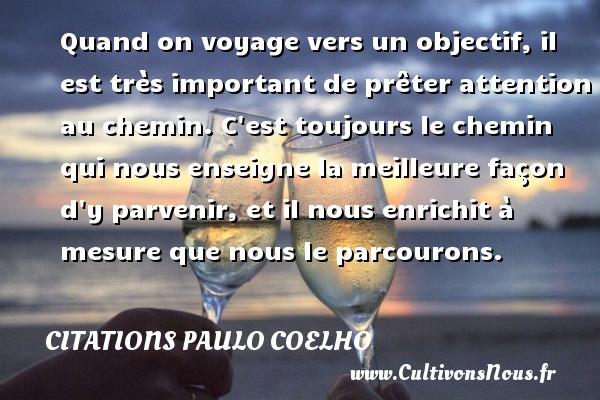 Citations Paulo Coelho - Quand on voyage vers un objectif, il est très important de prêter attention au chemin. C est toujours le chemin qui nous enseigne la meilleure façon d y parvenir, et il nous enrichit à mesure que nous le parcourons. Une citation de Paulo Coelho CITATIONS PAULO COELHO