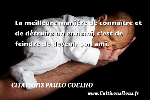 Citations Paulo Coelho - La meilleure manière de connaître et de détruire un ennemi, c est de feindre de devenir son ami. Une citation de Paulo Coelho CITATIONS PAULO COELHO