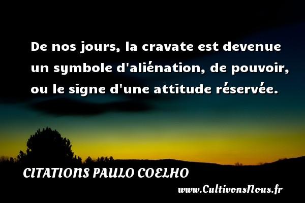 Citations Paulo Coelho - De nos jours, la cravate est devenue un symbole d aliénation, de pouvoir, ou le signe d une attitude réservée. Une citation de Paulo Coelho CITATIONS PAULO COELHO