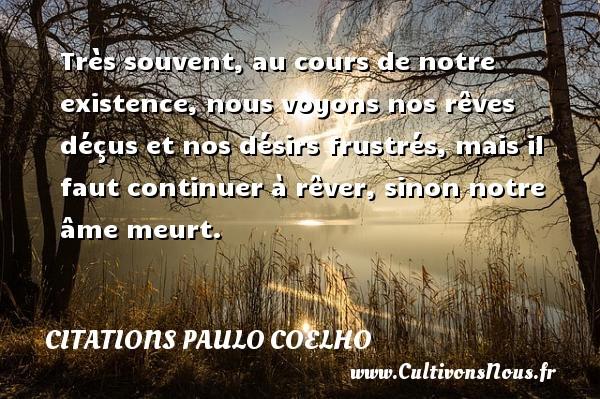 Citations Paulo Coelho - Très souvent, au cours de notre existence, nous voyons nos rêves déçus et nos désirs frustrés, mais il faut continuer à rêver, sinon notre âme meurt. Une citation de Paulo Coelho CITATIONS PAULO COELHO