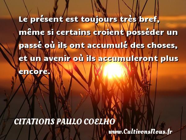 Citations Paulo Coelho - Le présent est toujours très bref, même si certains croient posséder un passé où ils ont accumulé des choses, et un avenir où ils accumuleront plus encore. Une citation de Paulo Coelho CITATIONS PAULO COELHO