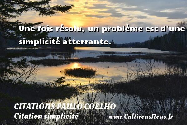 Citations Paulo Coelho - Citation simplicité - Une fois résolu, un problème est d une simplicité atterrante. Une citation de Paulo Coelho CITATIONS PAULO COELHO