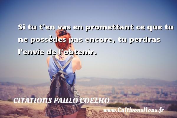 Citations Paulo Coelho - Si tu t en vas en promettant ce que tu ne possèdes pas encore, tu perdras l envie de l obtenir. Une citation de Paulo Coelho CITATIONS PAULO COELHO