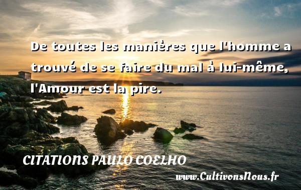 Citations Paulo Coelho - De toutes les manières que l homme a trouvé de se faire du mal à lui-même, l Amour est la pire. Une citation de Paulo Coelho CITATIONS PAULO COELHO