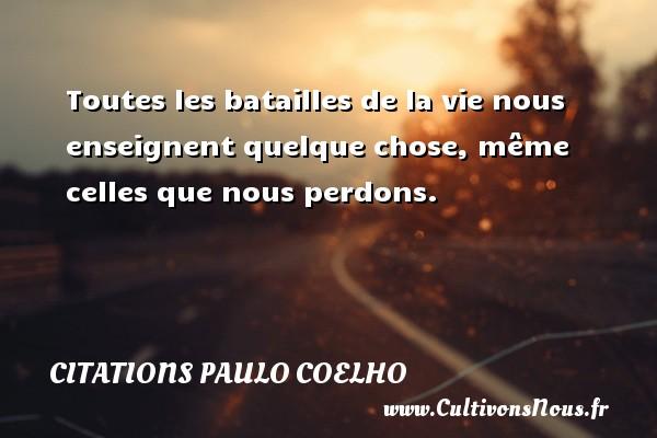 Citations Paulo Coelho - Toutes les batailles de la vie nous enseignent quelque chose, même celles que nous perdons. Une citation de Paulo Coelho CITATIONS PAULO COELHO