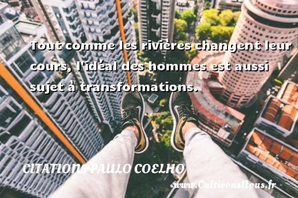 Citations Paulo Coelho - Tout comme les rivières changent leur cours, l idéal des hommes est aussi sujet à transformations. Une citation de Paulo Coelho CITATIONS PAULO COELHO