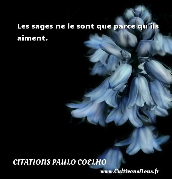 Citations Paulo Coelho - Les sages ne le sont que parce qu ils aiment. Une citation de Paulo Coelho CITATIONS PAULO COELHO