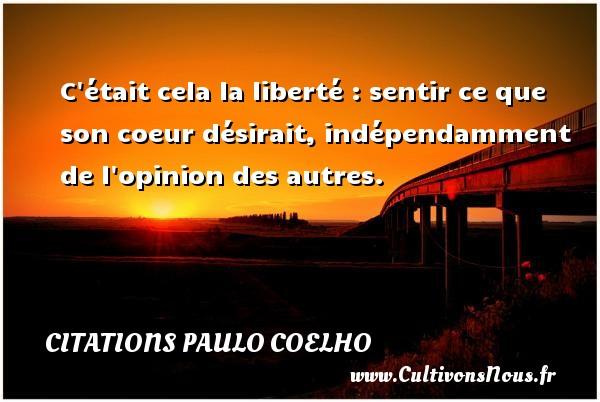 Citations Paulo Coelho - C était cela la liberté : sentir ce que son coeur désirait, indépendamment de l opinion des autres. Une citation de Paulo Coelho CITATIONS PAULO COELHO