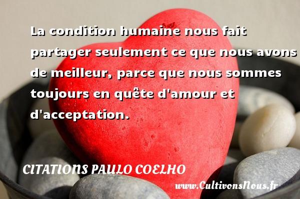 Citations Paulo Coelho - La condition humaine nous fait partager seulement ce que nous avons de meilleur, parce que nous sommes toujours en quête d amour et d acceptation. Une citation de Paulo Coelho CITATIONS PAULO COELHO