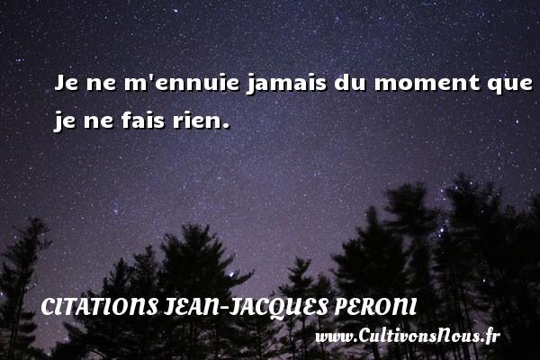 Je ne m ennuie jamais du moment que je ne fais rien. Une citation de Jean-Jacques Peroni CITATIONS JEAN-JACQUES PERONI