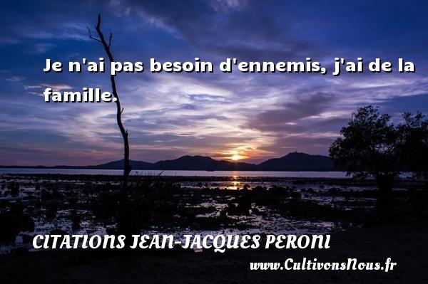 Je n ai pas besoin d ennemis, j ai de la famille. Une citation de Jean-Jacques Peroni CITATIONS JEAN-JACQUES PERONI