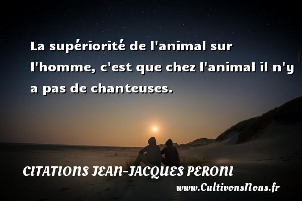 La supériorité de l animal sur l homme, c est que chez l animal il n y a pas de chanteuses. Une citation de Jean-Jacques Peroni CITATIONS JEAN-JACQUES PERONI