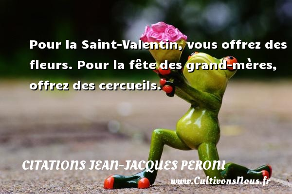 Pour la Saint-Valentin, vous offrez des fleurs. Pour la fête des grand-mères, offrez des cercueils. Une citation de Jean-Jacques Peroni CITATIONS JEAN-JACQUES PERONI - Citation fête