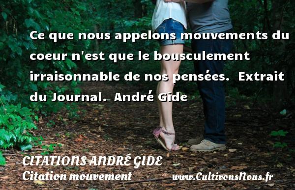Ce que nous appelons mouvements du coeur n est que le bousculement irraisonnable de nos pensées.   Extrait du Journal. André Gide CITATIONS ANDRÉ GIDE - Citations André Gide - Citation mouvement